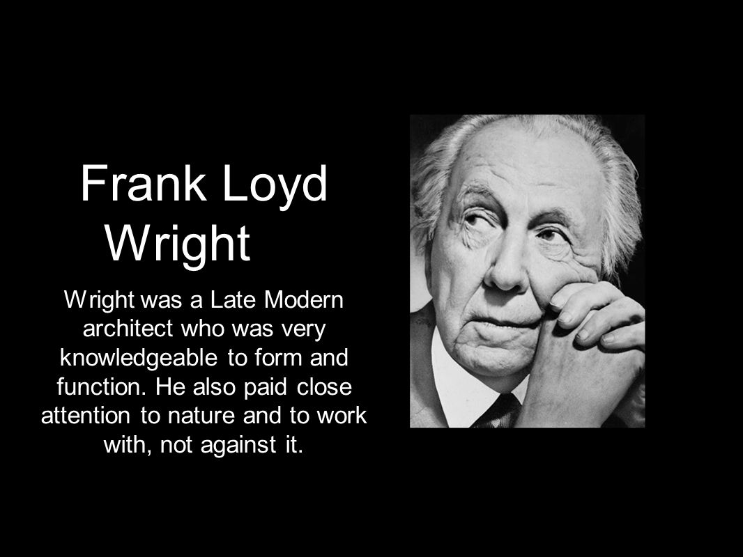 Frank Loyd Wright Wright was a Late Modern architect who was very knowledgeable to form and function. He also paid close attention to nature and to wo