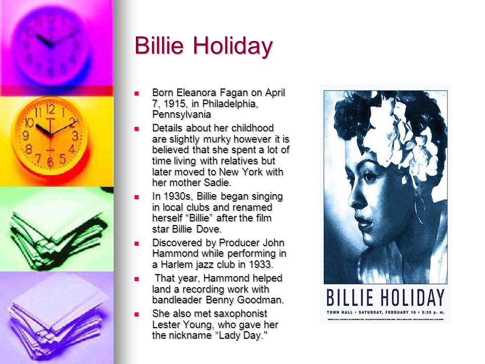 Billie Holiday Born Eleanora Fagan on April 7, 1915, in Philadelphia, Pennsylvania Born Eleanora Fagan on April 7, 1915, in Philadelphia, Pennsylvania Details about her childhood are slightly murky however it is believed that she spent a lot of time living with relatives but later moved to New York with her mother Sadie.