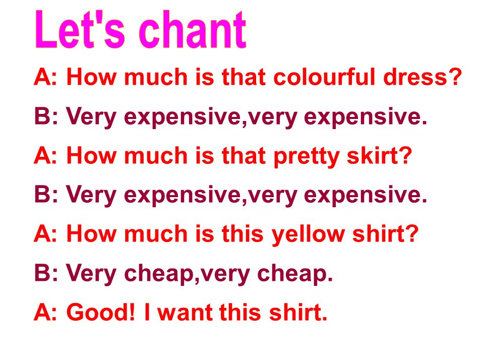 A: How much is that colourful dress. B: Very expensive,very expensive.