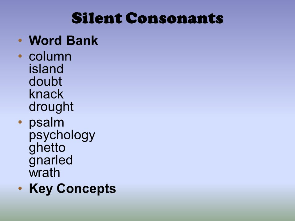 Silent Consonants Word Bank column island doubt knack drought psalm psychology ghetto gnarled wrath Key Concepts