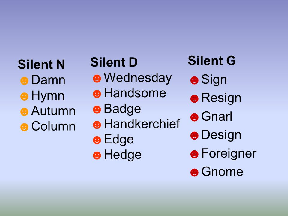 Silent N ☻Damn ☻Hymn ☻Autumn ☻Column Silent G ☻Sign ☻Resign ☻Gnarl ☻Design ☻Foreigner ☻Gnome Silent D ☻Wednesday ☻Handsome ☻Badge ☻Handkerchief ☻Edge