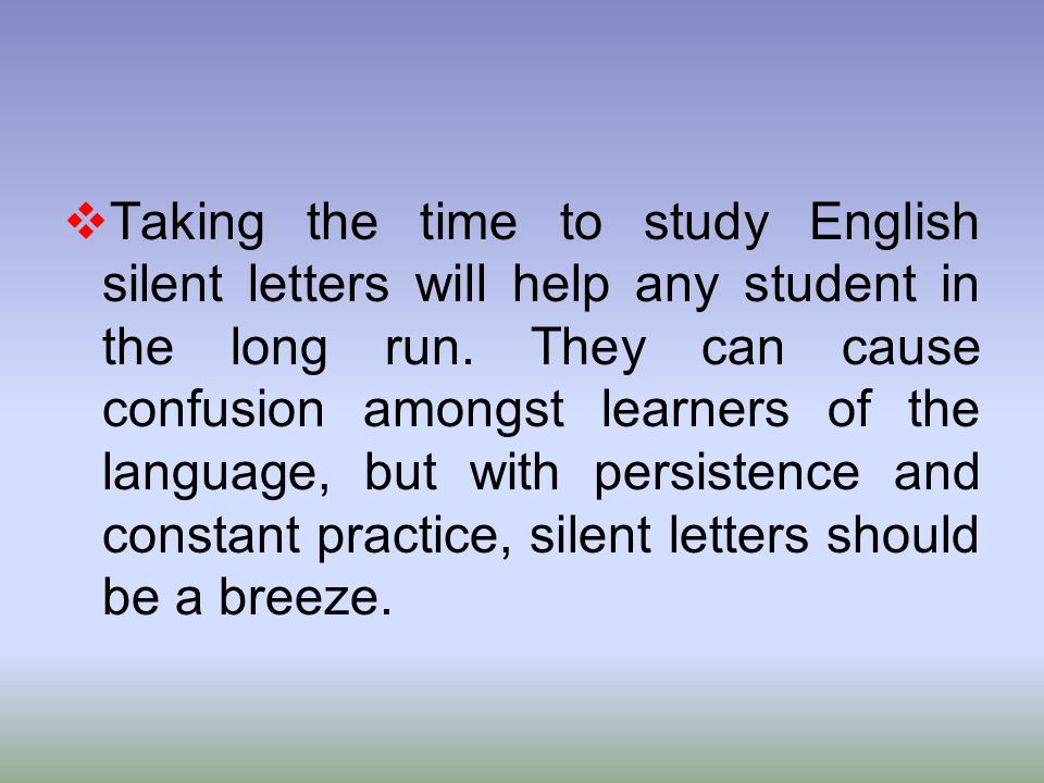  Taking the time to study English silent letters will help any student in the long run. They can cause confusion amongst learners of the language, bu