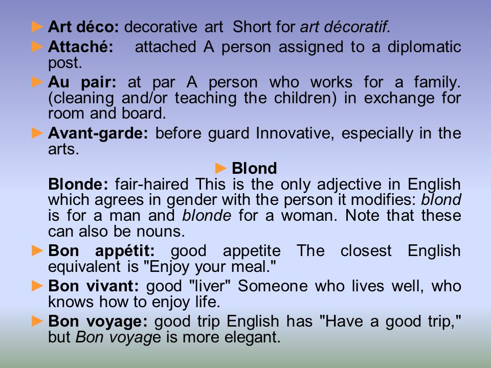 ►Art déco: decorative art Short for art décoratif. ►Attaché: attached A person assigned to a diplomatic post. ►Au pair: at par A person who works for