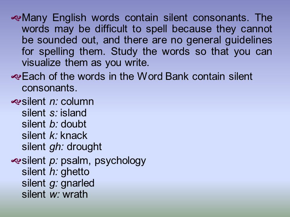  Many English words contain silent consonants. The words may be difficult to spell because they cannot be sounded out, and there are no general guide