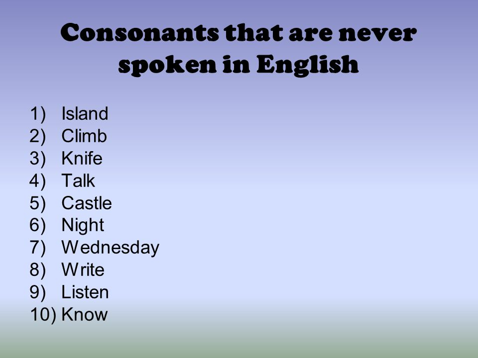 Consonants that are never spoken in English 1)Island 2)Climb 3)Knife 4)Talk 5)Castle 6)Night 7)Wednesday 8)Write 9)Listen 10)Know
