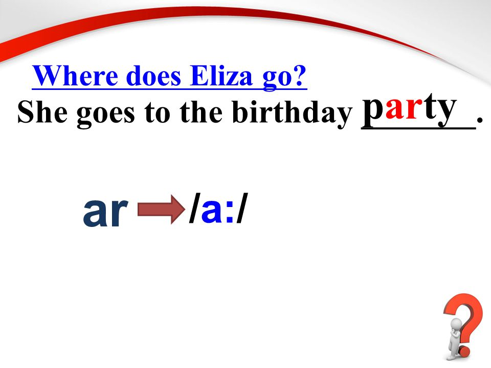 Where does Eliza go? She goes to the birthday _______. party ar /a:/