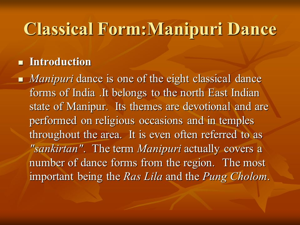 Classical Form:Manipuri Dance Introduction Introduction Manipuri dance is one of the eight classical dance forms of India.It belongs to the north East