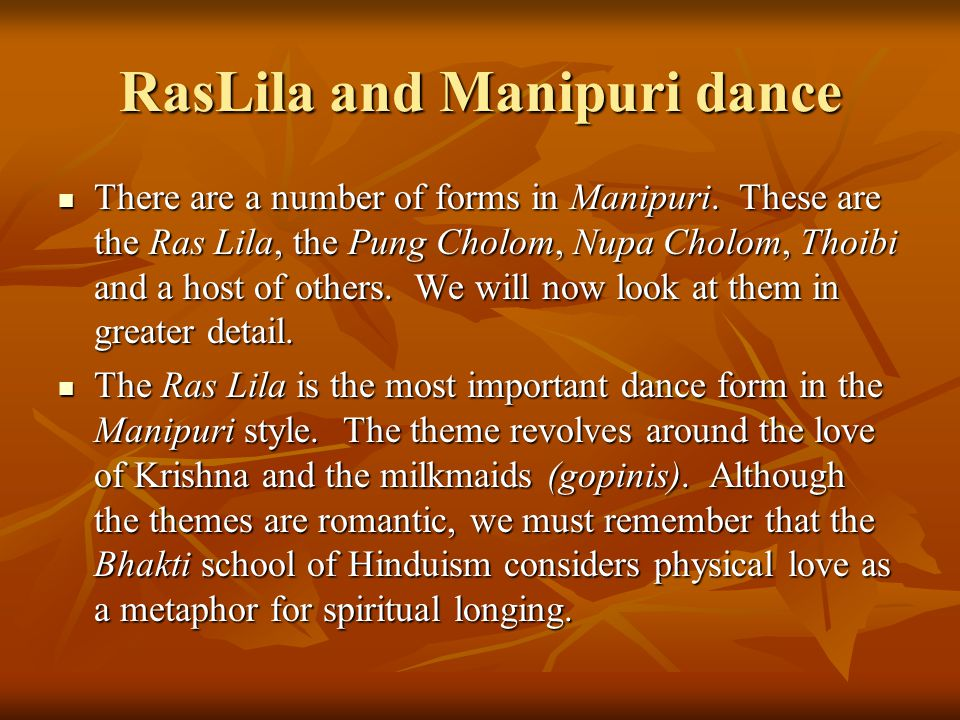 RasLila and Manipuri dance There are a number of forms in Manipuri. These are the Ras Lila, the Pung Cholom, Nupa Cholom, Thoibi and a host of others.
