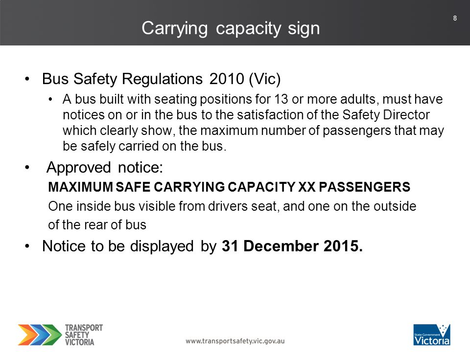 8 Carrying capacity sign Bus Safety Regulations 2010 (Vic) A bus built with seating positions for 13 or more adults, must have notices on or in the bus to the satisfaction of the Safety Director which clearly show, the maximum number of passengers that may be safely carried on the bus.