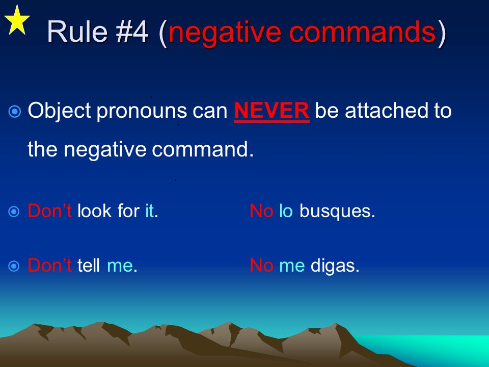 Rule #3 (affirmative commands)  Object pronouns MUST ALWAYS be attached to the affirmative command.  Look for it(the book).Búscalo.(accent needed) 