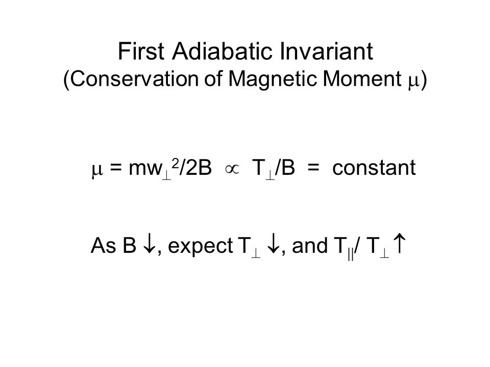 First Adiabatic Invariant (Conservation of Magnetic Moment  )  = mw  2 /2B  T  /B = constant As B , expect T  , and T || / T  