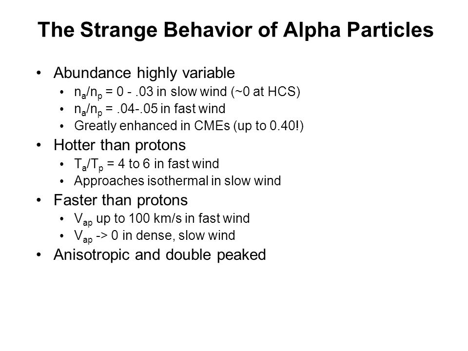 The Strange Behavior of Alpha Particles Abundance highly variable n a /n p = 0 -.03 in slow wind (~0 at HCS) n a /n p =.04-.05 in fast wind Greatly enhanced in CMEs (up to 0.40!) Hotter than protons T a /T p = 4 to 6 in fast wind Approaches isothermal in slow wind Faster than protons V ap up to 100 km/s in fast wind V ap -> 0 in dense, slow wind Anisotropic and double peaked