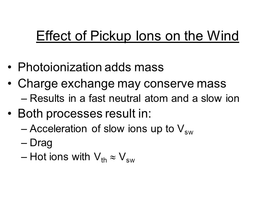 Effect of Pickup Ions on the Wind Photoionization adds mass Charge exchange may conserve mass –Results in a fast neutral atom and a slow ion Both processes result in: –Acceleration of slow ions up to V sw –Drag –Hot ions with V th  V sw