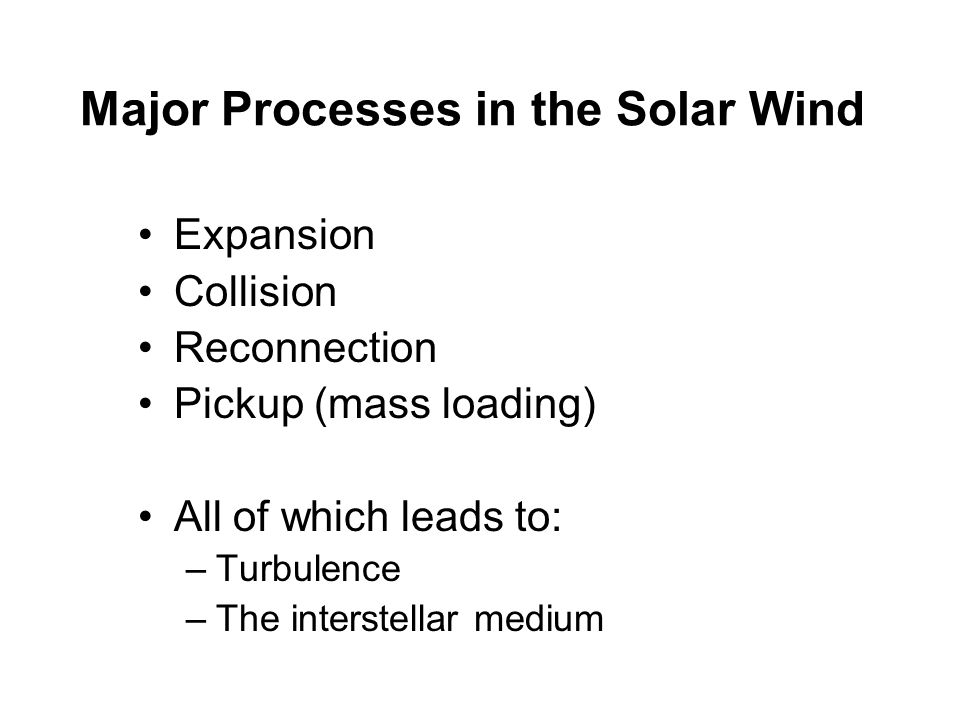 Major Processes in the Solar Wind Expansion Collision Reconnection Pickup (mass loading) All of which leads to: –Turbulence –The interstellar medium
