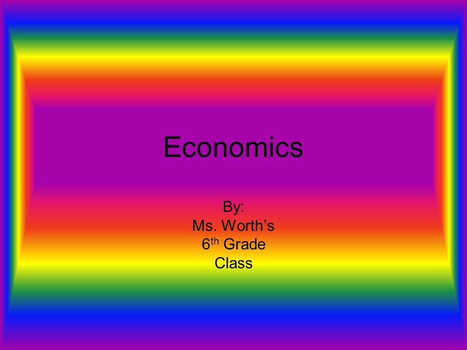Economics By: Ms. Worth's 6 th Grade Class