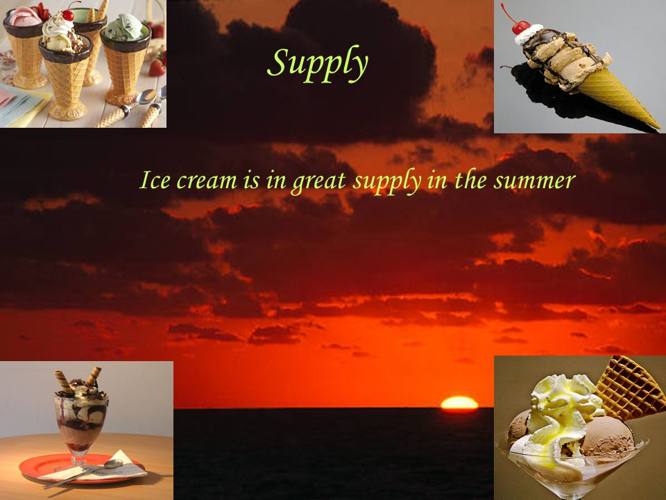 Supply Ice cream is in great supply in the summer