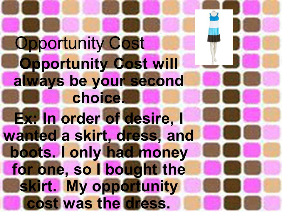 Opportunity Cost Opportunity Cost will always be your second choice.