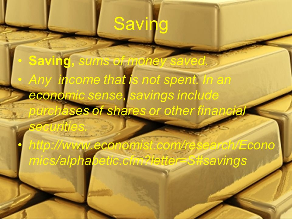 Saving Saving, sums of money saved. Any income that is not spent.