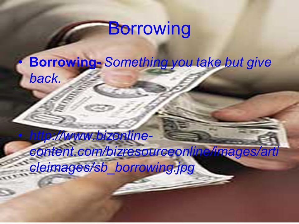Borrowing Borrowing- Something you take but give back.