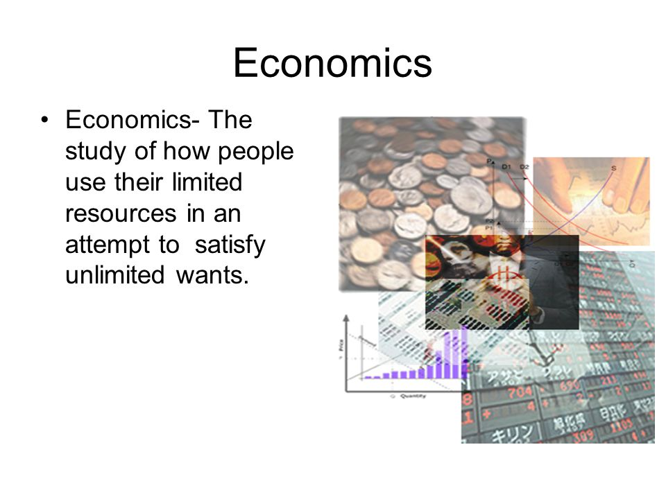 Economics Economics- The study of how people use their limited resources in an attempt to satisfy unlimited wants.