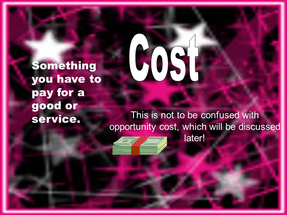 Something you have to pay for a good or service. This is not to be confused with opportunity cost, which will be discussed later!