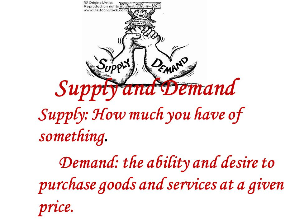 Supply: How much you have of something. Demand: the ability and desire to purchase goods and services at a given price. Supply and Demand