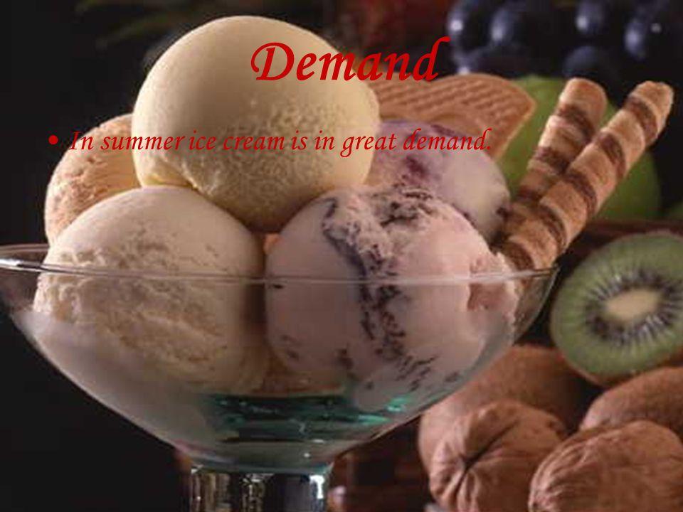 Demand In summer ice cream is in great demand.