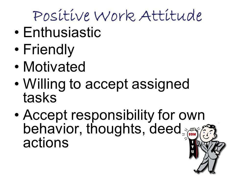 Positive Work Attitude Enthusiastic Friendly Motivated Willing to accept assigned tasks Accept responsibility for own behavior, thoughts, deeds, and actions