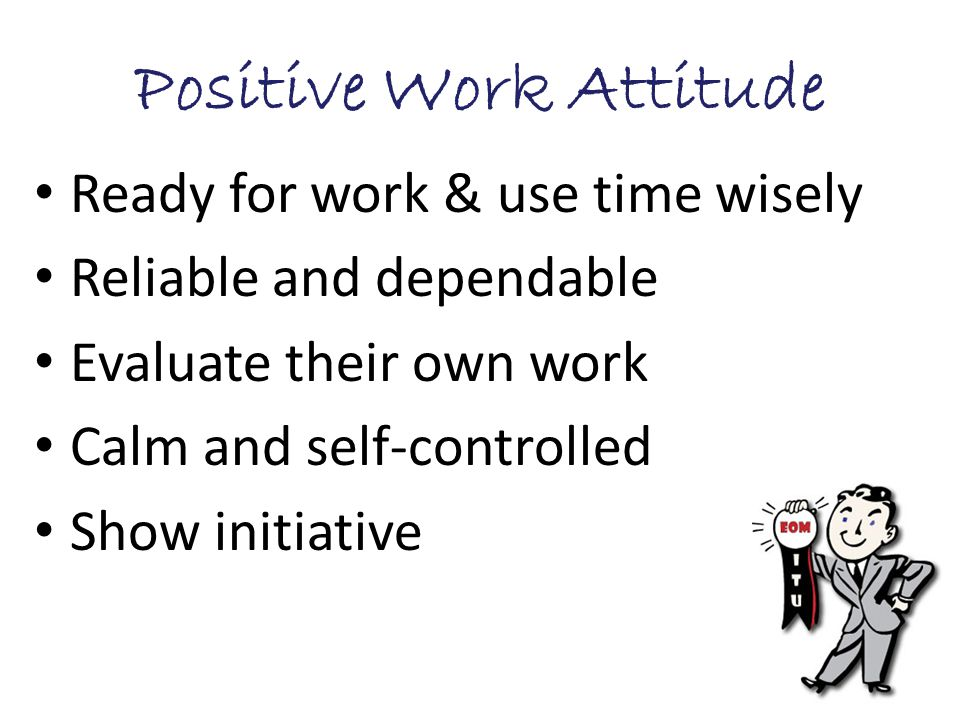 Positive Work Attitude Ready for work & use time wisely Reliable and dependable Evaluate their own work Calm and self-controlled Show initiative