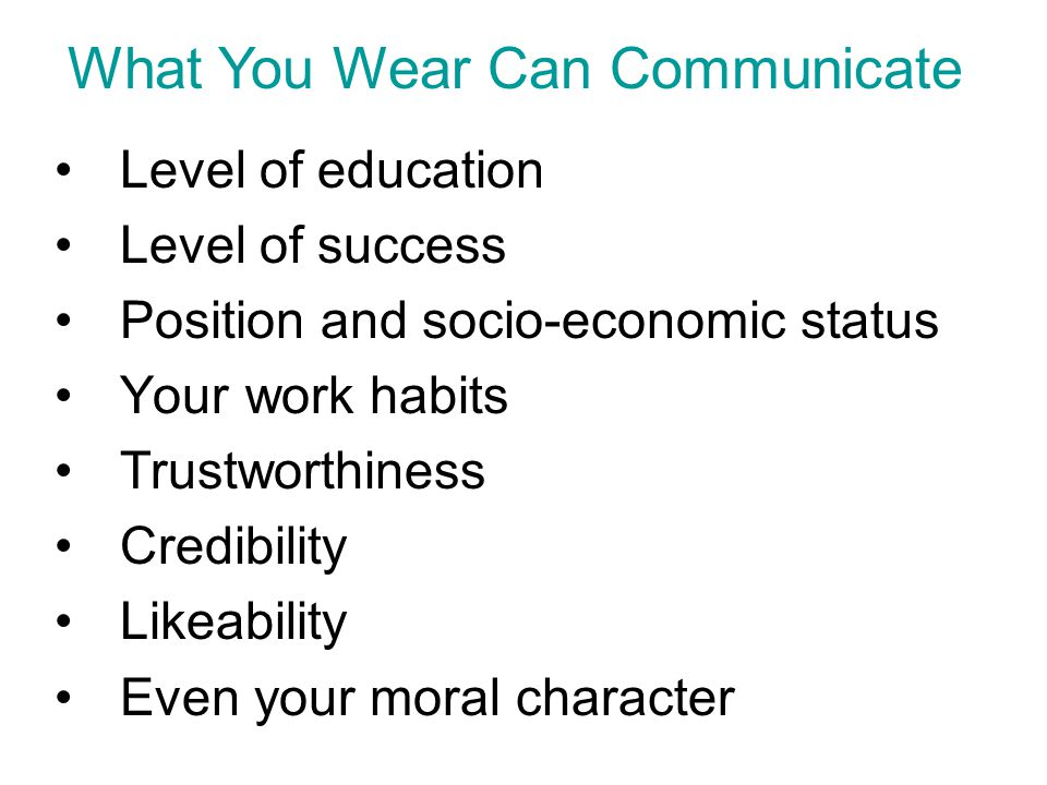educationLevel of education Level of successLevel of success Positionsocio-economicPosition and socio-economic status Your work habits TrustworthinessTrustworthiness CredibilityCredibility LikeabilityLikeability moral characterEven your moral character What You Wear Can Communicate