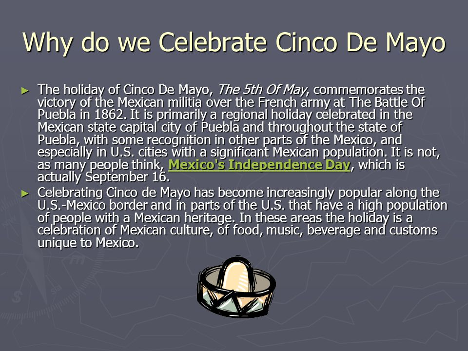 Why do we Celebrate Cinco De Mayo ► The holiday of Cinco De Mayo, The 5th Of May, commemorates the victory of the Mexican militia over the French army at The Battle Of Puebla in 1862.