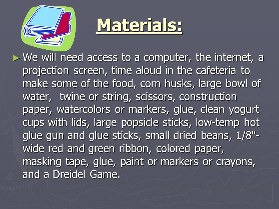 Materials: ► We will need access to a computer, the internet, a projection screen, time aloud in the cafeteria to make some of the food, corn husks, large bowl of water, twine or string, scissors, construction paper, watercolors or markers, glue, clean yogurt cups with lids, large popsicle sticks, low-temp hot glue gun and glue sticks, small dried beans, 1/8 - wide red and green ribbon, colored paper, masking tape, glue, paint or markers or crayons, and a Dreidel Game.