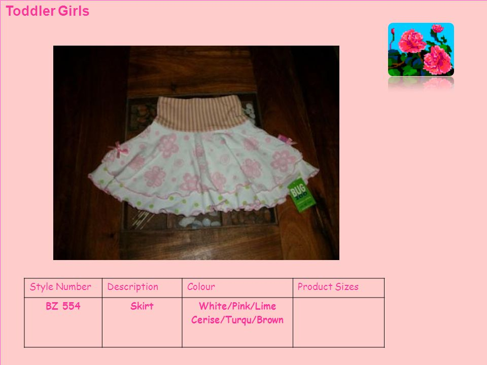 Style NumberDescriptionColourProduct Sizes BZ 554SkirtWhite/Pink/Lime Cerise/Turqu/Brown Toddler Girls
