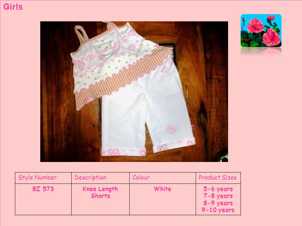 Style NumberDescriptionColourProduct Sizes BZ 573Knee Length Shorts White5-6 years 7-8 years 8-9 years 9-10 years Girls