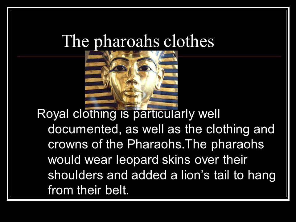 The pharoahs clothes Royal clothing is particularly well documented, as well as the clothing and crowns of the Pharaohs.The pharaohs would wear leopard skins over their shoulders and added a lion's tail to hang from their belt.