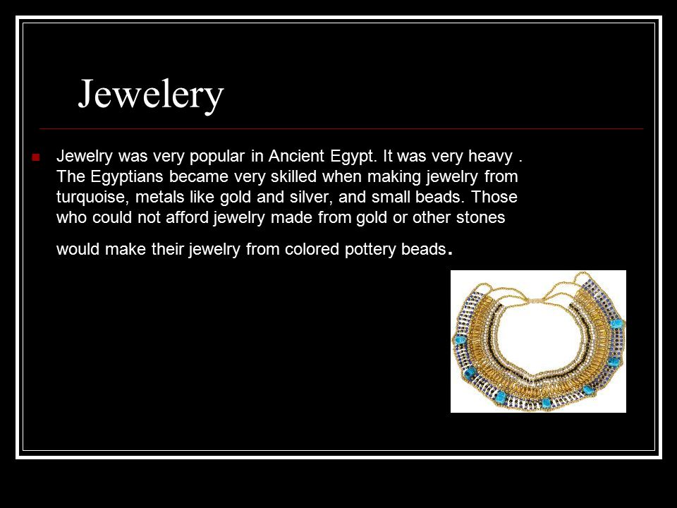Jewelery Jewelry was very popular in Ancient Egypt. It was very heavy. The Egyptians became very skilled when making jewelry from turquoise, metals li