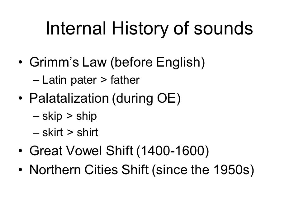 Internal History of sounds Grimm's Law (before English) –Latin pater > father Palatalization (during OE) –skip > ship –skirt > shirt Great Vowel Shift (1400-1600) Northern Cities Shift (since the 1950s)