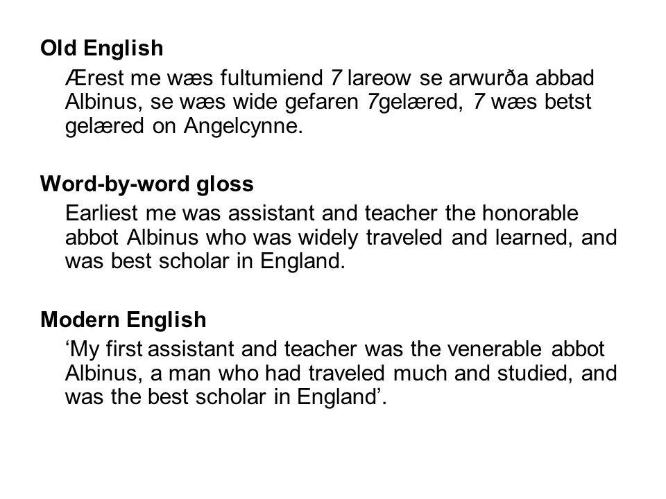Old English Ærest me wæs fultumiend 7 lareow se arwurða abbad Albinus, se wæs wide gefaren 7gelæred, 7 wæs betst gelæred on Angelcynne. Word-by-word g