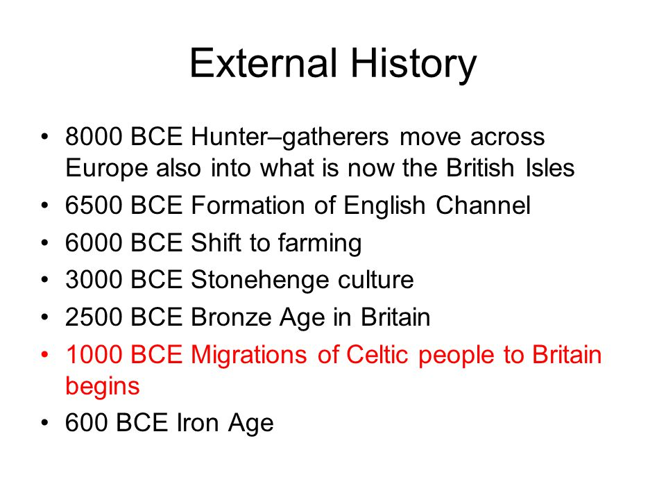 External History 8000 BCE Hunter–gatherers move across Europe also into what is now the British Isles 6500 BCE Formation of English Channel 6000 BCE Shift to farming 3000 BCE Stonehenge culture 2500 BCE Bronze Age in Britain 1000 BCE Migrations of Celtic people to Britain begins 600 BCE Iron Age
