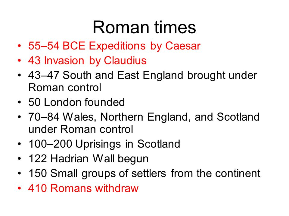 Roman times 55–54 BCE Expeditions by Caesar 43 Invasion by Claudius 43–47 South and East England brought under Roman control 50 London founded 70–84 Wales, Northern England, and Scotland under Roman control 100–200 Uprisings in Scotland 122 Hadrian Wall begun 150 Small groups of settlers from the continent 410 Romans withdraw