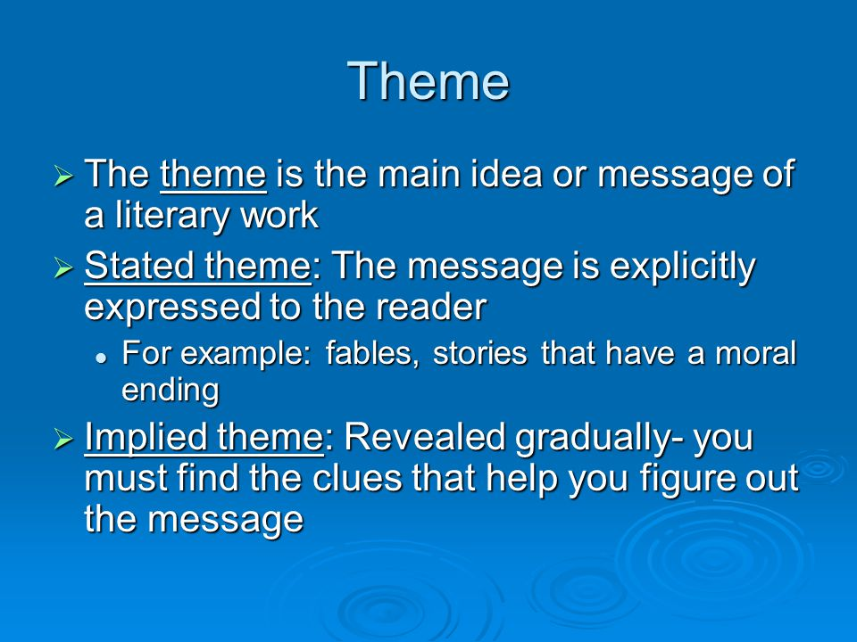 Theme  The theme is the main idea or message of a literary work  Stated theme: The message is explicitly expressed to the reader For example: fables, stories that have a moral ending For example: fables, stories that have a moral ending  Implied theme: Revealed gradually- you must find the clues that help you figure out the message