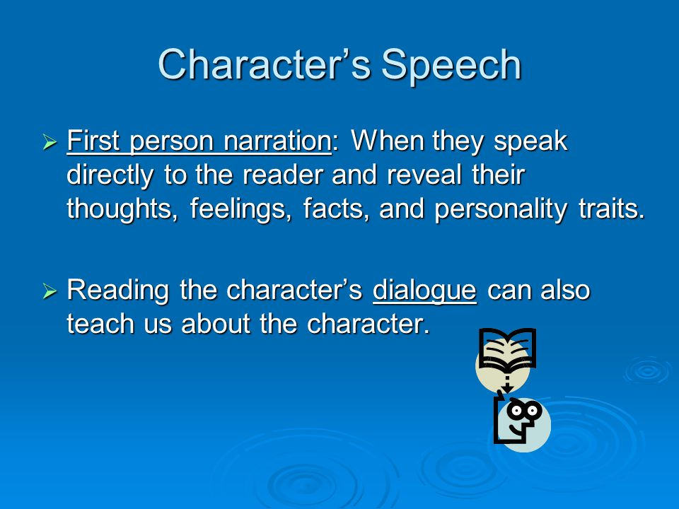 Character's Speech  First person narration: When they speak directly to the reader and reveal their thoughts, feelings, facts, and personality traits.