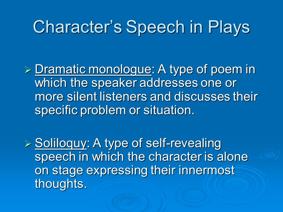 Character's Speech in Plays  Dramatic monologue: A type of poem in which the speaker addresses one or more silent listeners and discusses their specific problem or situation.