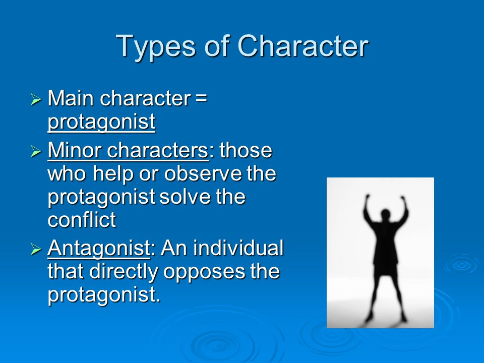 Types of Character  Main character = protagonist  Minor characters: those who help or observe the protagonist solve the conflict  Antagonist: An individual that directly opposes the protagonist.