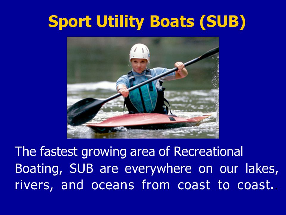 The fastest growing area of Recreational Boating, SUB are everywhere on our lakes, rivers, and oceans from coast to coast..