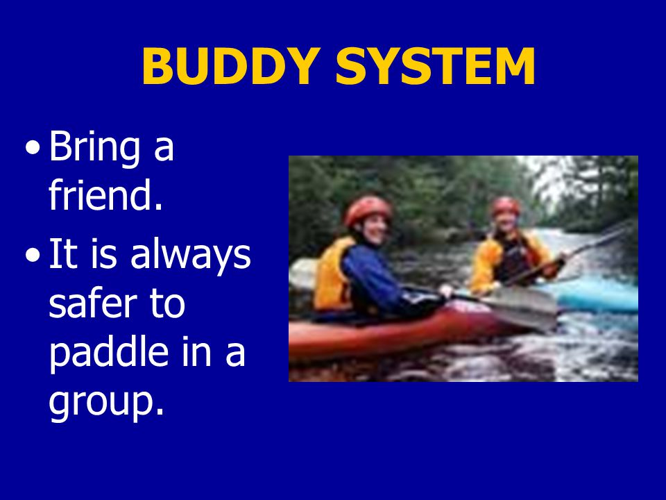 BUDDY SYSTEM Bring a friend. It is always safer to paddle in a group.