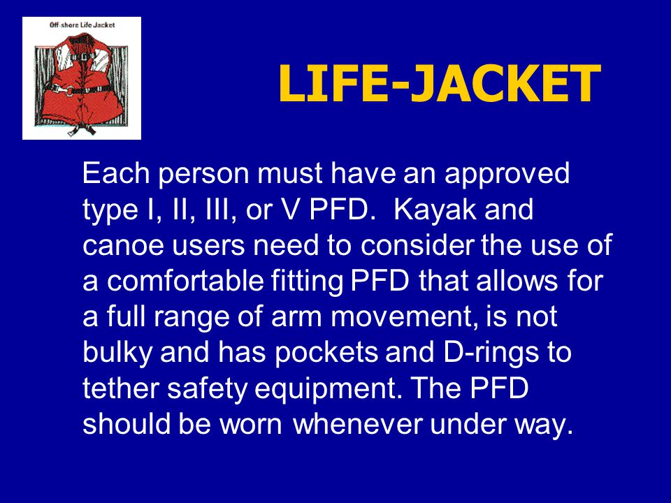 LIFE-JACKET Each person must have an approved type I, II, III, or V PFD.