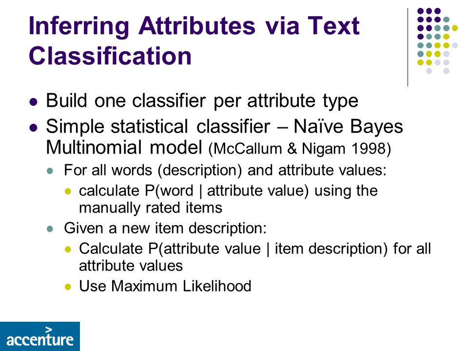 Inferring Attributes via Text Classification Build one classifier per attribute type Simple statistical classifier – Naïve Bayes Multinomial model (McCallum & Nigam 1998) For all words (description) and attribute values: calculate P(word | attribute value) using the manually rated items Given a new item description: Calculate P(attribute value | item description) for all attribute values Use Maximum Likelihood