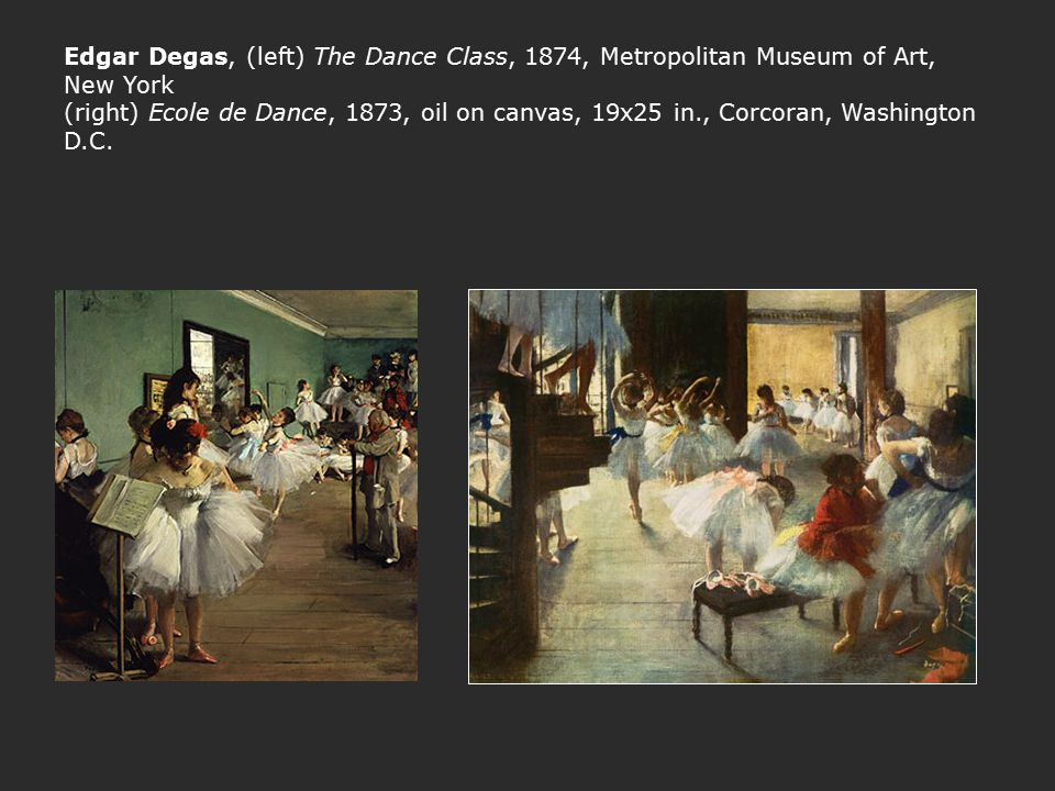Edgar Degas, (left) The Dance Class, 1874, Metropolitan Museum of Art, New York (right) Ecole de Dance, 1873, oil on canvas, 19x25 in., Corcoran, Wash