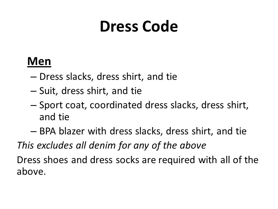 Dress Code Men – Dress slacks, dress shirt, and tie – Suit, dress shirt, and tie – Sport coat, coordinated dress slacks, dress shirt, and tie – BPA blazer with dress slacks, dress shirt, and tie This excludes all denim for any of the above Dress shoes and dress socks are required with all of the above.
